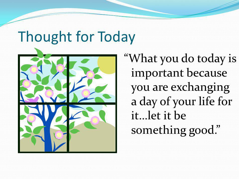 Thought for Today What you do today is important because you are exchanging a day of your life for it…let it be something good.