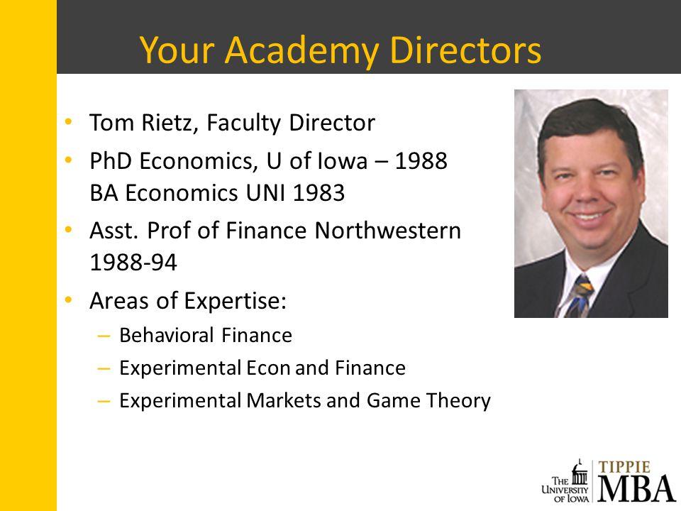 Your Academy Directors Tom Rietz, Faculty Director PhD Economics, U of Iowa – 1988 BA Economics UNI 1983 Asst.