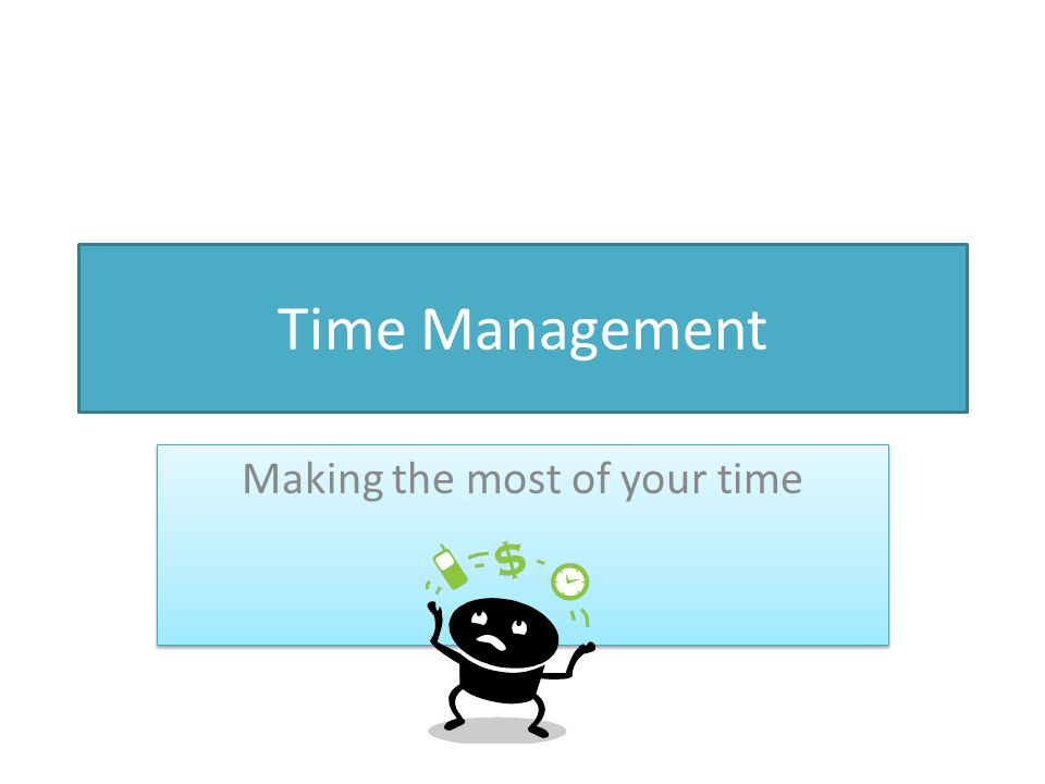 Time Management Making the most of your time