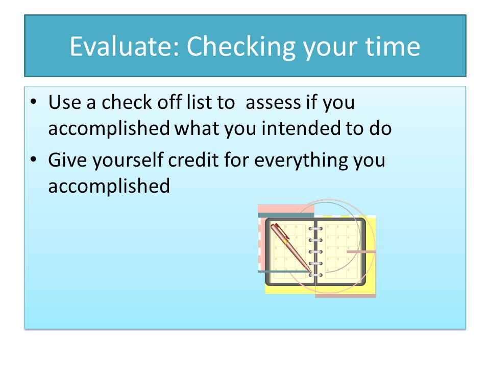 Evaluate: Checking your time Use a check off list to assess if you accomplished what you intended to do Give yourself credit for everything you accomp