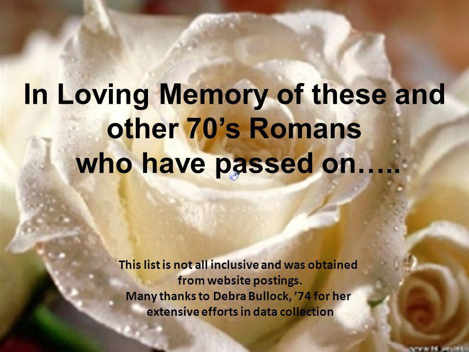 In Loving Memory of these and other 70s Romans who have passed on….. This list is not all inclusive and was obtained from website postings. Many thank