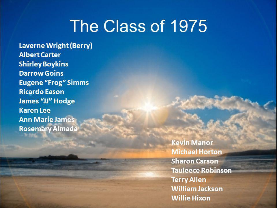 The Class of 1975 Laverne Wright (Berry) Albert Carter Shirley Boykins Darrow Goins Eugene Frog Simms Ricardo Eason James JJ Hodge Karen Lee Ann Marie