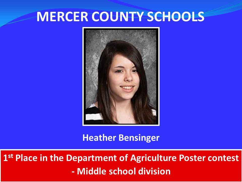 MERCER COUNTY SCHOOLS 1 st Place in the Department of Agriculture Poster contest - Middle school division Heather Bensinger