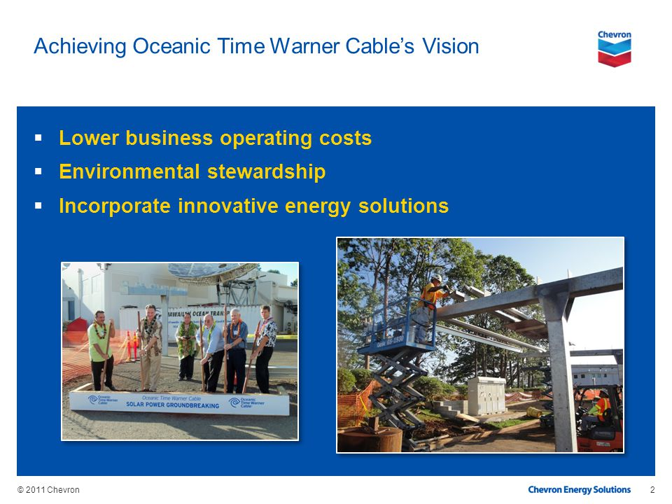 © 2011 Chevron Achieving Oceanic Time Warner Cables Vision Lower business operating costs Environmental stewardship Incorporate innovative energy solu