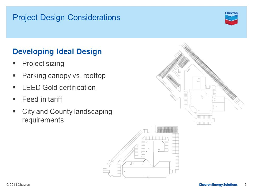 © 2011 Chevron Project Design Considerations Developing Ideal Design Project sizing Parking canopy vs. rooftop LEED Gold certification Feed-in tariff