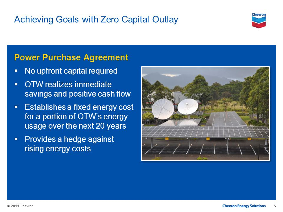 © 2011 Chevron Achieving Goals with Zero Capital Outlay Power Purchase Agreement No upfront capital required OTW realizes immediate savings and positi