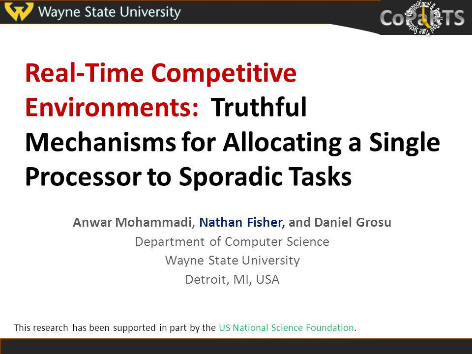 Real-Time Competitive Environments: Truthful Mechanisms for Allocating a Single Processor to Sporadic Tasks Anwar Mohammadi, Nathan Fisher, and Daniel Grosu Department of Computer Science Wayne State University Detroit, MI, USA This research has been supported in part by the US National Science Foundation.