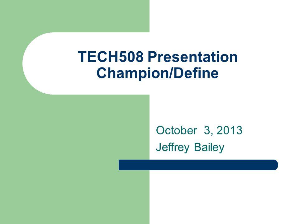 TECH508 Presentation Champion/Define October 3, 2013 Jeffrey Bailey