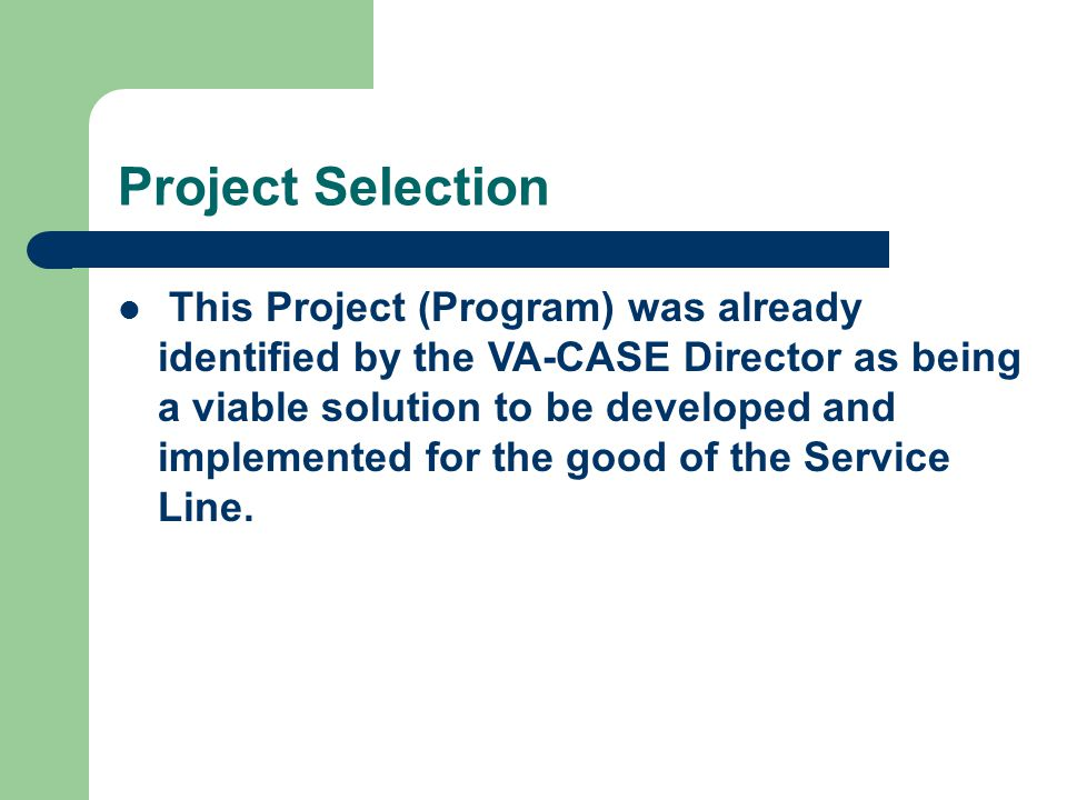 Project Selection This Project (Program) was already identified by the VA-CASE Director as being a viable solution to be developed and implemented for the good of the Service Line.