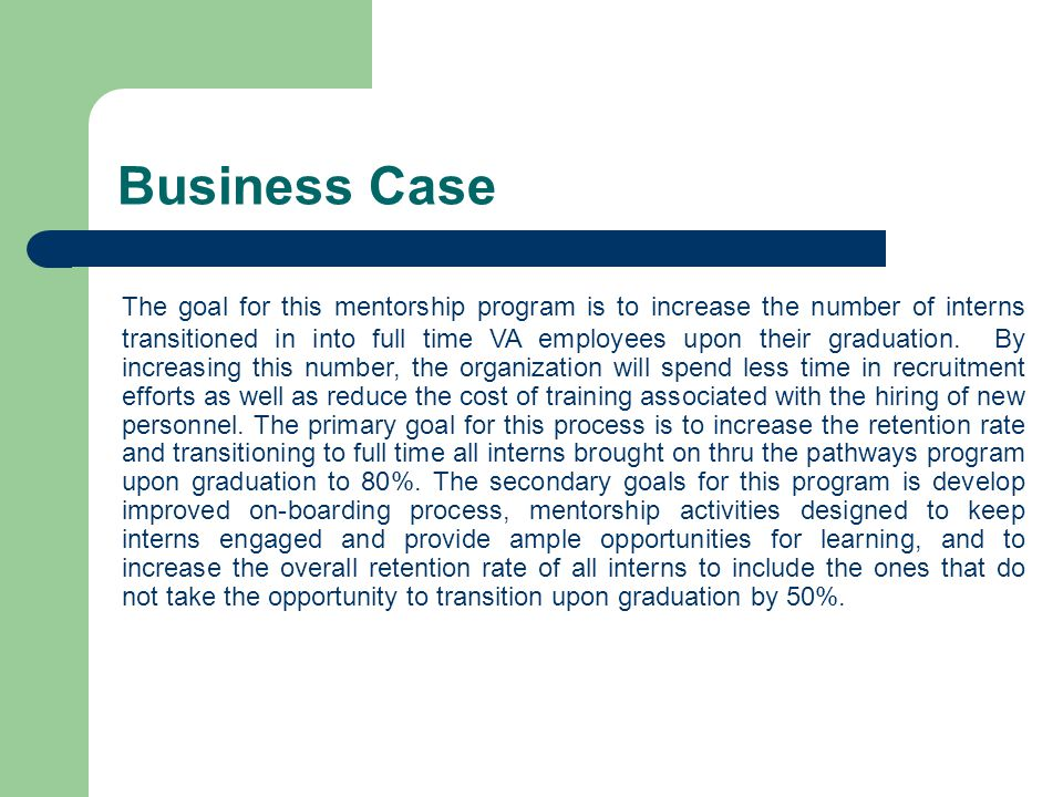 Business Case The goal for this mentorship program is to increase the number of interns transitioned in into full time VA employees upon their graduation.