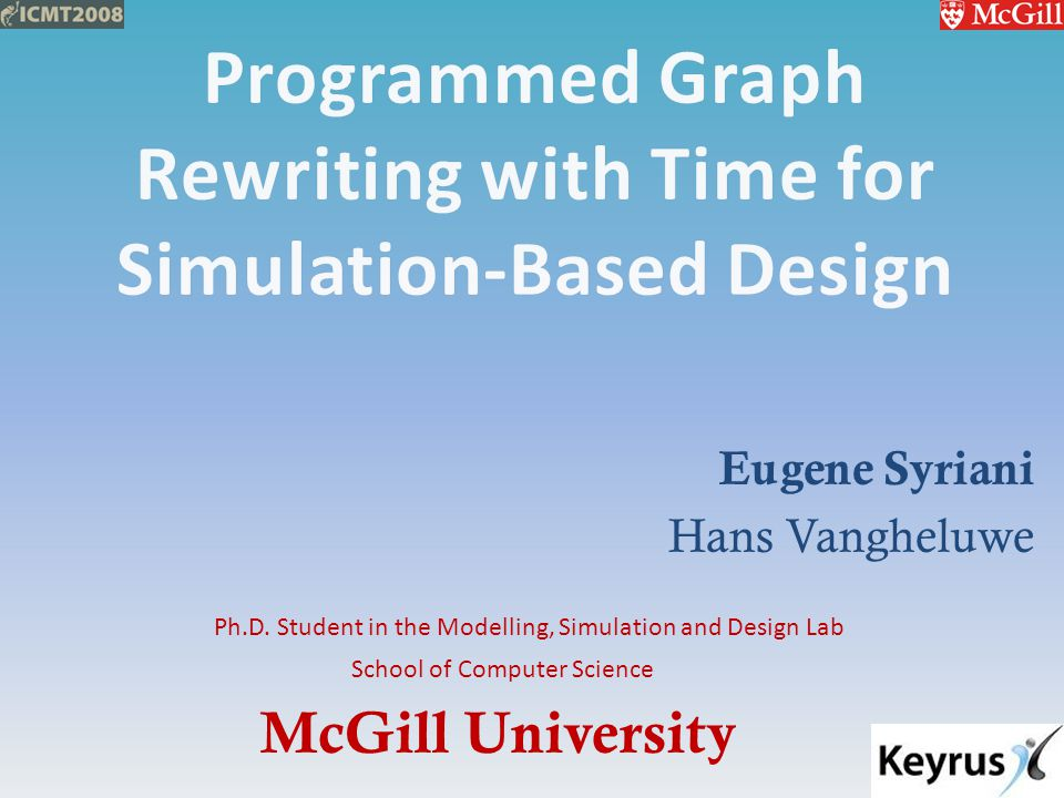 McGill University School of Computer Science Ph.D. Student in the Modelling, Simulation and Design Lab Eugene Syriani Hans Vangheluwe