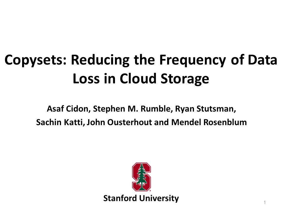 Copysets: Reducing the Frequency of Data Loss in Cloud Storage Stanford University Asaf Cidon, Stephen M. Rumble, Ryan Stutsman, Sachin Katti, John Ou