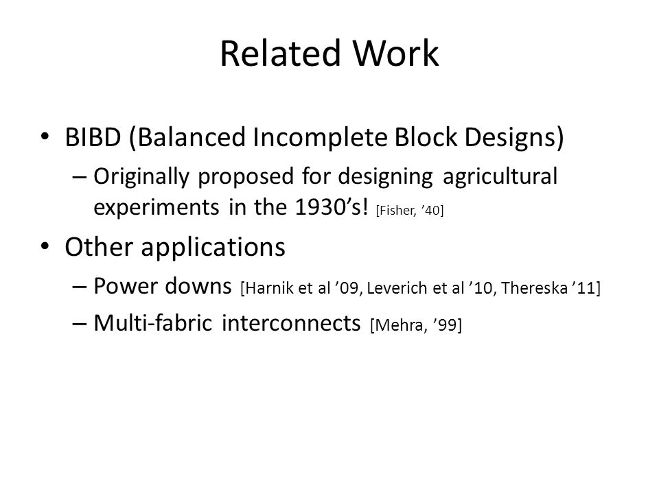 Related Work BIBD (Balanced Incomplete Block Designs) – Originally proposed for designing agricultural experiments in the 1930s! [Fisher, 40] Other ap