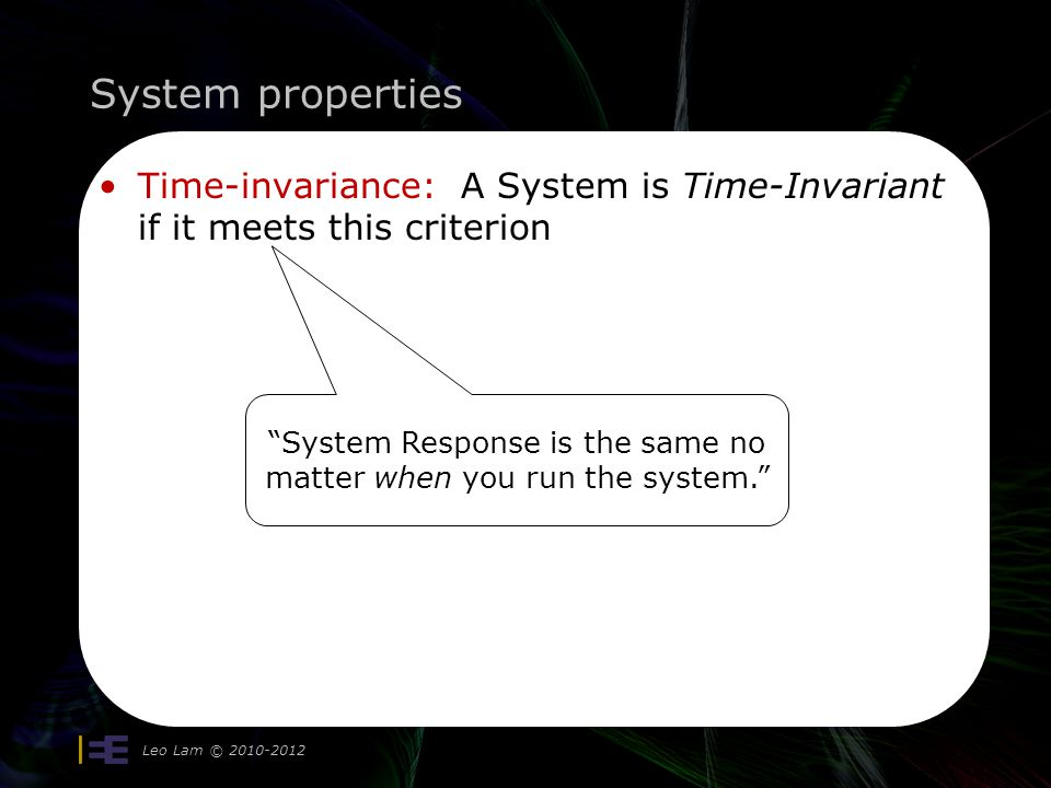 System properties Leo Lam © 2010-2012 Time-invariance: A System is Time-Invariant if it meets this criterion System Response is the same no matter when you run the system.