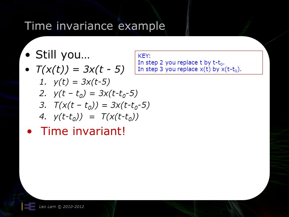 Time invariance example Leo Lam © 2010-2012 Still you… T(x(t)) = 3x(t - 5) 1.y(t) = 3x(t-5) 2.y(t – t 0 ) = 3x(t-t 0 -5) 3.T(x(t – t 0 )) = 3x(t-t 0 -5) 4.y(t-t 0 )) = T(x(t-t 0 )) Time invariant.