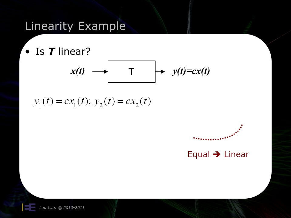 Linearity Example Leo Lam © 2010-2011 Is T linear T x(t)y(t)=cx(t) Equal Linear