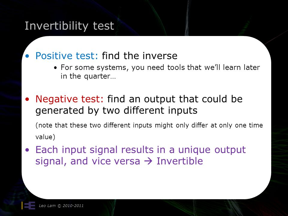 Invertibility test Positive test: find the inverse For some systems, you need tools that well learn later in the quarter… Negative test: find an output that could be generated by two different inputs (note that these two different inputs might only differ at only one time value) Each input signal results in a unique output signal, and vice versa Invertible Leo Lam © 2010-2011