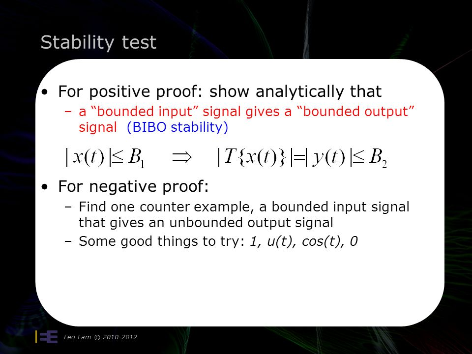 Stability test For positive proof: show analytically that –a bounded input signal gives a bounded output signal (BIBO stability) For negative proof: –Find one counter example, a bounded input signal that gives an unbounded output signal –Some good things to try: 1, u(t), cos(t), 0 Leo Lam © 2010-2012
