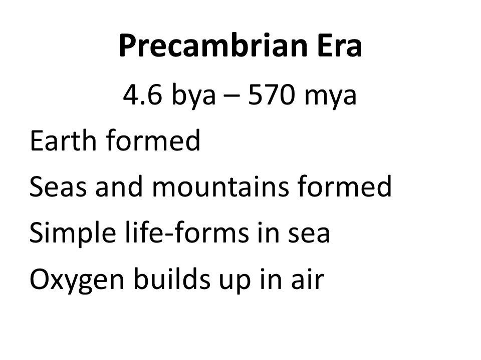 Precambrian Era 4.6 bya – 570 mya Earth formed Seas and mountains formed Simple life-forms in sea