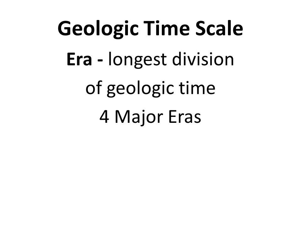 Geologic Time Scale Era - longest division of geologic time 4 Major Eras