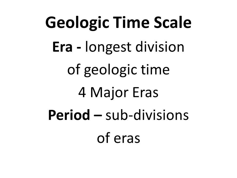 Geologic Time Scale Era - longest division of geologic time 4 Major Eras Period – sub-divisions of eras