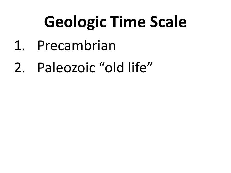 Geologic Time Scale 1.Precambrian 2.Paleozoic old life