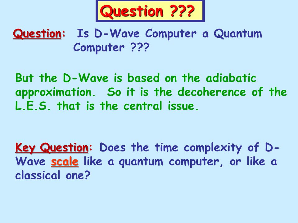 Question ??? But the D-Wave is based on the adiabatic approximation. So it is the decoherence of the L.E.S. that is the central issue. Key Question sc