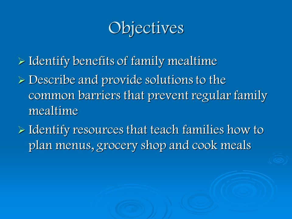 Objectives Identify benefits of family mealtime Identify benefits of family mealtime Describe and provide solutions to the common barriers that preven