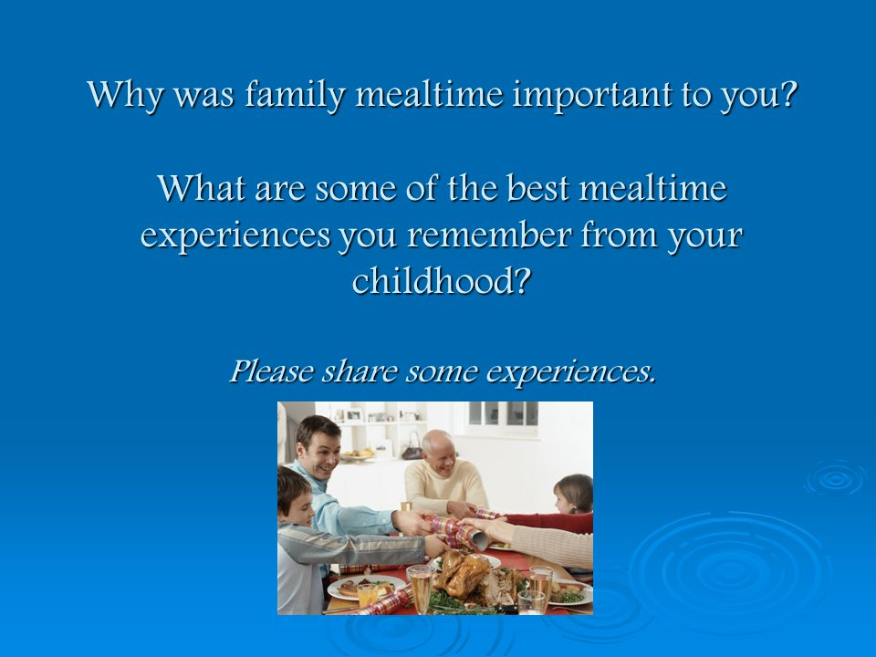 Why was family mealtime important to you? What are some of the best mealtime experiences you remember from your childhood? Please share some experienc