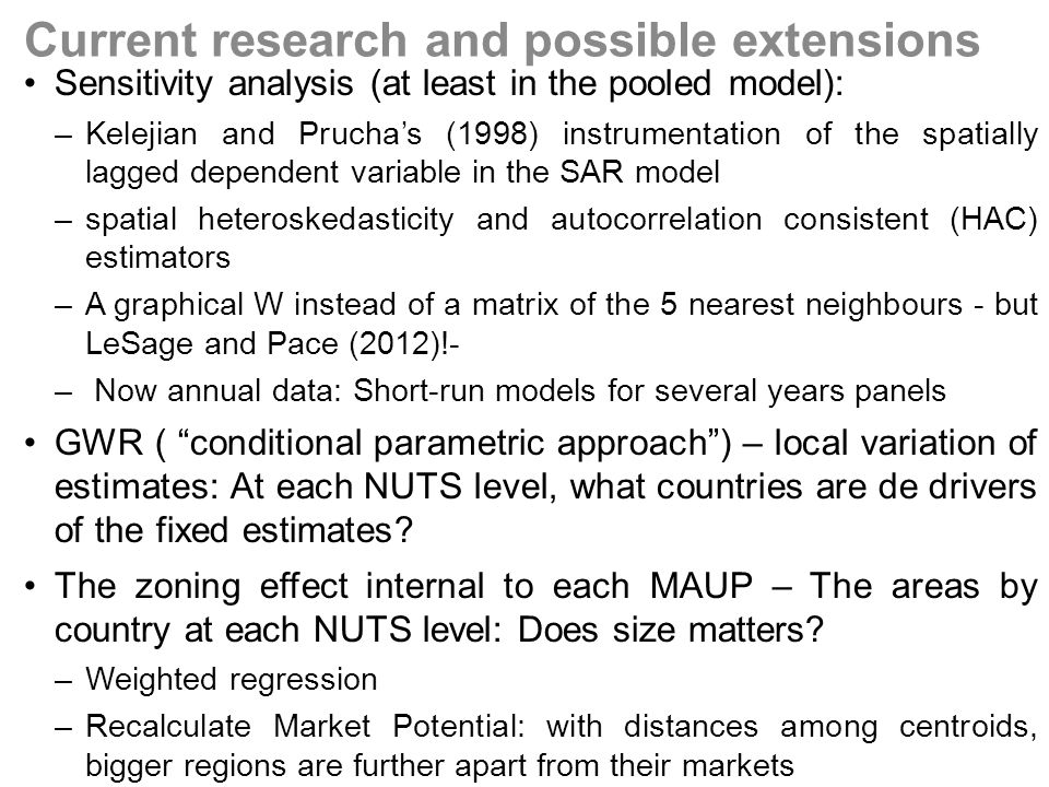 Sensitivity analysis (at least in the pooled model): –Kelejian and Pruchas (1998) instrumentation of the spatially lagged dependent variable in the SAR model –spatial heteroskedasticity and autocorrelation consistent (HAC) estimators –A graphical W instead of a matrix of the 5 nearest neighbours - but LeSage and Pace (2012)!- – Now annual data: Short-run models for several years panels GWR ( conditional parametric approach) – local variation of estimates: At each NUTS level, what countries are de drivers of the fixed estimates.