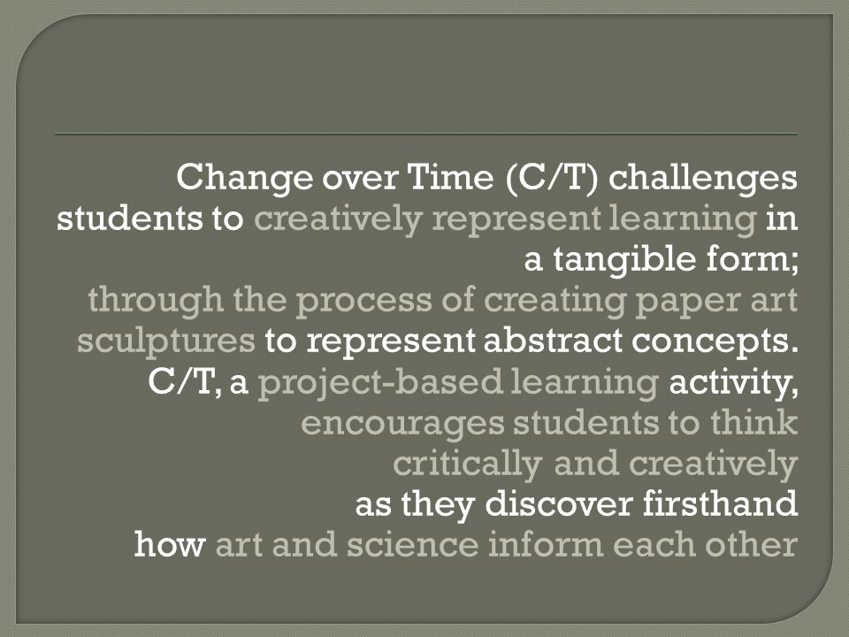 Change over Time (C/T) challenges students to creatively represent learning in a tangible form; through the process of creating paper art sculptures to represent abstract concepts.