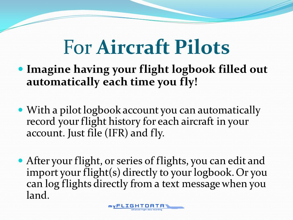 For Part 91/135 Operators Pilots Track crewmember flight/duty times Track crewmember legality prior to flight assignment Receive alerts to prevent FAA violations Track pilot training and flight activity logs Aircraft Receive alerts when aircraft inspection dates are coming due Aircraft Total Time automatically updates as aircraft are flown Locate flights via online maps