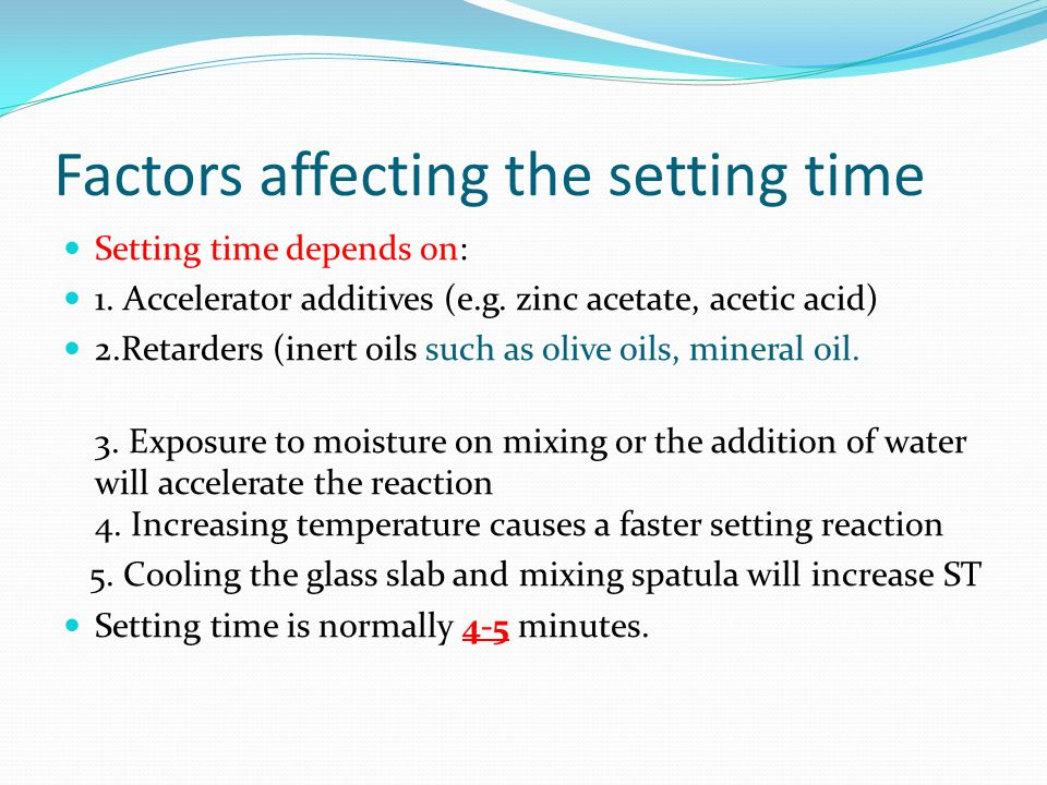 Factors affecting the setting time Setting time depends on: 1. Accelerator additives (e.g. zinc acetate, acetic acid) 2.Retarders (inert oils such as