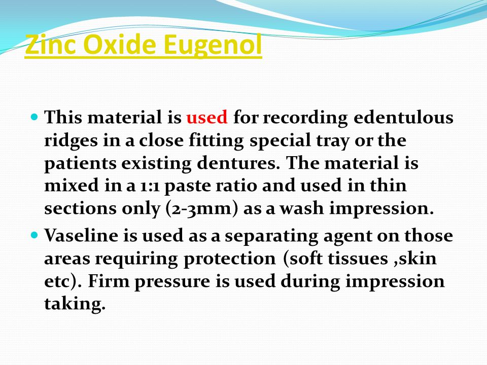 Zinc Oxide Eugenol This material is used for recording edentulous ridges in a close fitting special tray or the patients existing dentures. The materi