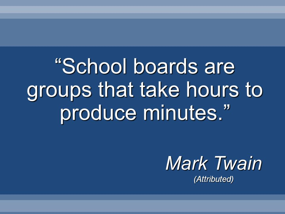 School boards are groups that take hours to produce minutes. Mark Twain (Attributed)