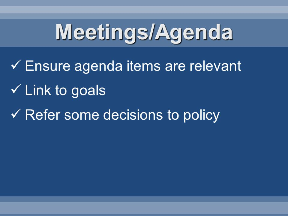 Meetings/Agenda Ensure agenda items are relevant Link to goals Refer some decisions to policy