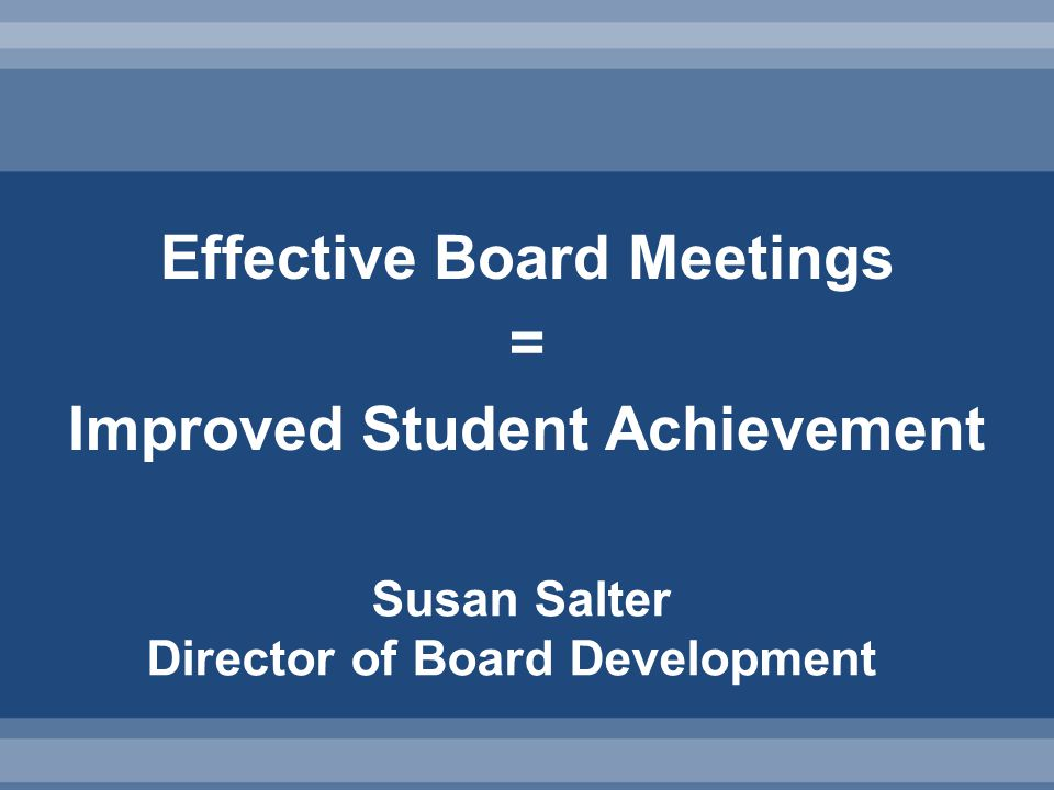 Effective Board Meetings = Improved Student Achievement Susan Salter Director of Board Development