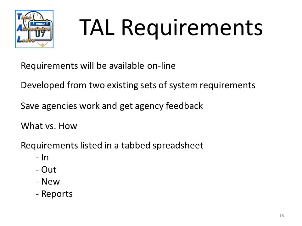 16 Requirements will be available on-line Developed from two existing sets of system requirements TAL Requirements Requirements listed in a tabbed spreadsheet - In - Out - New - Reports What vs.