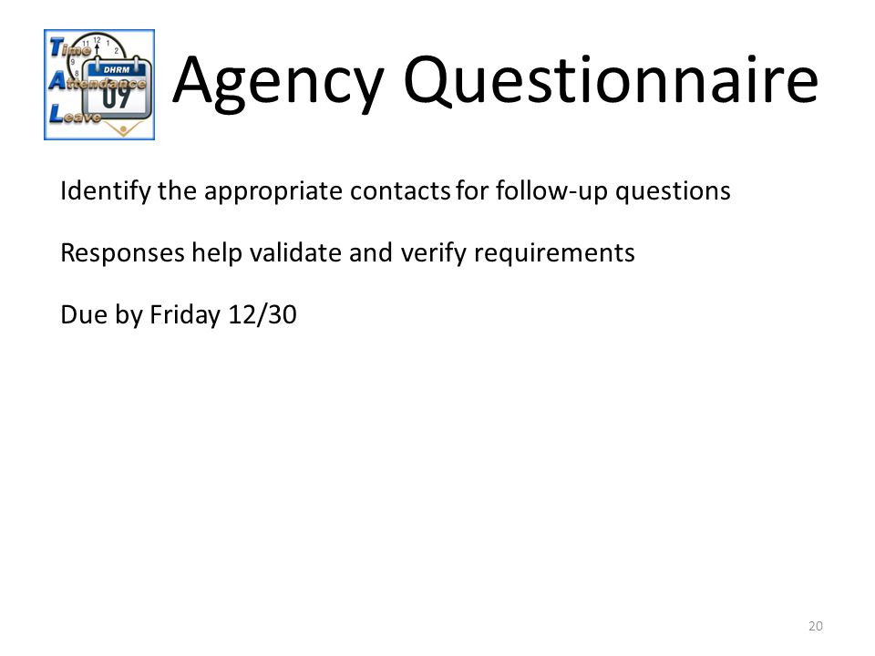 20 Identify the appropriate contacts for follow-up questions Responses help validate and verify requirements Agency Questionnaire Due by Friday 12/30