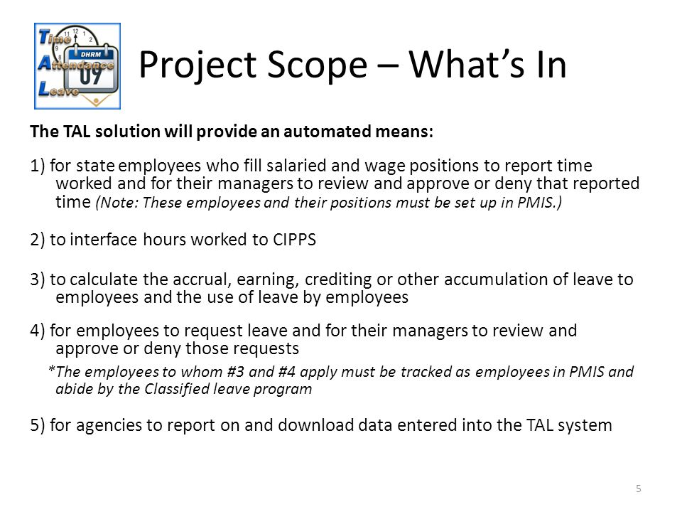 Project Scope – Whats In The TAL solution will provide an automated means: 5 1) for state employees who fill salaried and wage positions to report time worked and for their managers to review and approve or deny that reported time (Note: These employees and their positions must be set up in PMIS.) 2) to interface hours worked to CIPPS 3) to calculate the accrual, earning, crediting or other accumulation of leave to employees and the use of leave by employees 4) for employees to request leave and for their managers to review and approve or deny those requests *The employees to whom #3 and #4 apply must be tracked as employees in PMIS and abide by the Classified leave program 5) for agencies to report on and download data entered into the TAL system