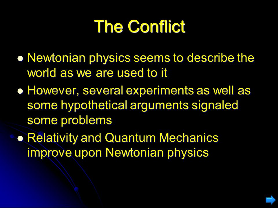 The Conflict Newtonian physics seems to describe the world as we are used to it Newtonian physics seems to describe the world as we are used to it However, several experiments as well as some hypothetical arguments signaled some problems However, several experiments as well as some hypothetical arguments signaled some problems Relativity and Quantum Mechanics improve upon Newtonian physics Relativity and Quantum Mechanics improve upon Newtonian physics