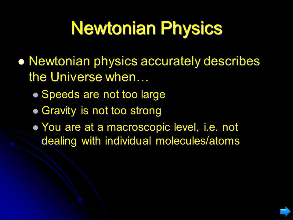 Newtonian Physics Newtonian physics accurately describes the Universe when… Newtonian physics accurately describes the Universe when… Speeds are not too large Speeds are not too large Gravity is not too strong Gravity is not too strong You are at a macroscopic level, i.e.