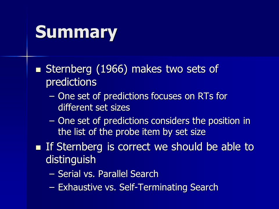 Summary Sternberg (1966) makes two sets of predictions Sternberg (1966) makes two sets of predictions –One set of predictions focuses on RTs for different set sizes –One set of predictions considers the position in the list of the probe item by set size If Sternberg is correct we should be able to distinguish If Sternberg is correct we should be able to distinguish –Serial vs.