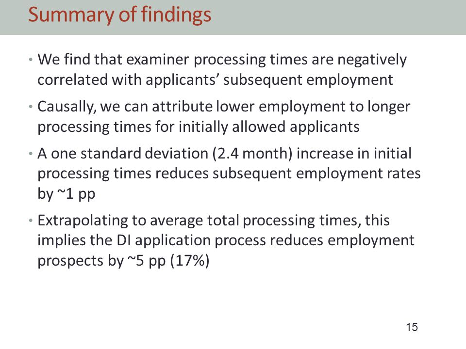 Summary of findings We find that examiner processing times are negatively correlated with applicants subsequent employment Causally, we can attribute lower employment to longer processing times for initially allowed applicants A one standard deviation (2.4 month) increase in initial processing times reduces subsequent employment rates by ~1 pp Extrapolating to average total processing times, this implies the DI application process reduces employment prospects by ~5 pp (17%) 15