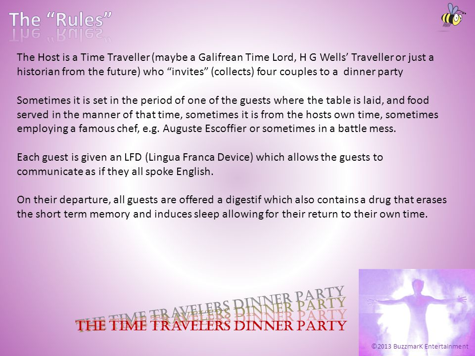 ©2013 BuzzmarK Entertainment The Time Travelers Dinner Party The Host is a Time Traveller (maybe a Galifrean Time Lord, H G Wells Traveller or just a historian from the future) who invites (collects) four couples to a dinner party Sometimes it is set in the period of one of the guests where the table is laid, and food served in the manner of that time, sometimes it is from the hosts own time, sometimes employing a famous chef, e.g.