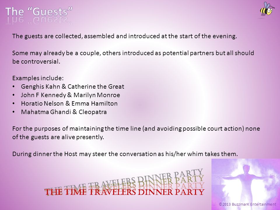 ©2013 BuzzmarK Entertainment The Time Travelers Dinner Party The guests are collected, assembled and introduced at the start of the evening. Some may