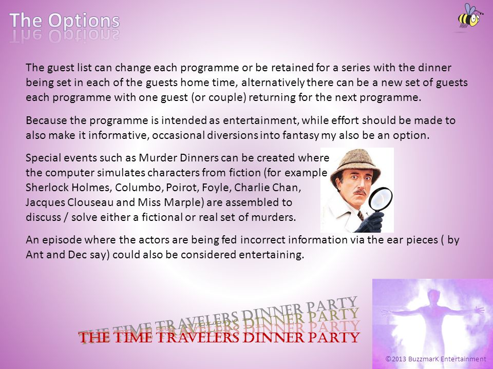 ©2013 BuzzmarK Entertainment The Time Travelers Dinner Party The guest list can change each programme or be retained for a series with the dinner being set in each of the guests home time, alternatively there can be a new set of guests each programme with one guest (or couple) returning for the next programme.