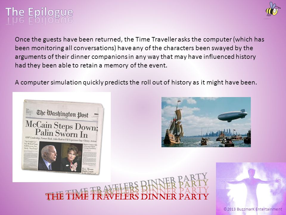 ©2013 BuzzmarK Entertainment The Time Travelers Dinner Party Once the guests have been returned, the Time Traveller asks the computer (which has been monitoring all conversations) have any of the characters been swayed by the arguments of their dinner companions in any way that may have influenced history had they been able to retain a memory of the event.