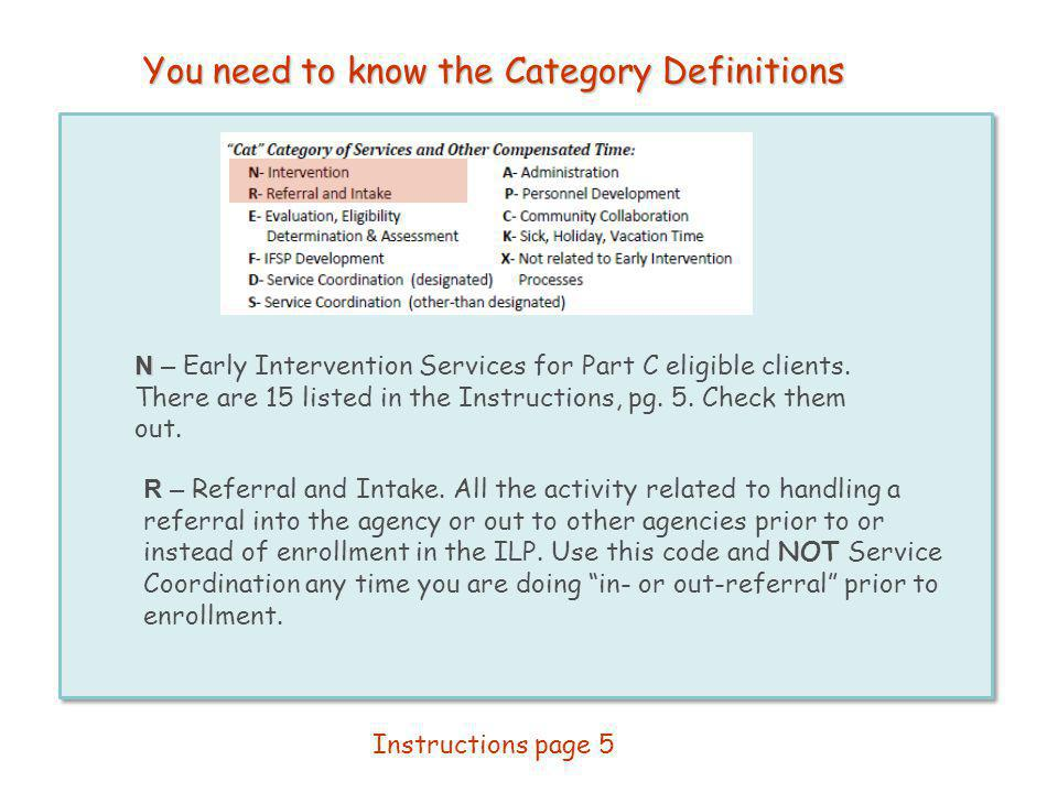 You need to know the Category Definitions N N – Early Intervention Services for Part C eligible clients. There are 15 listed in the Instructions, pg.