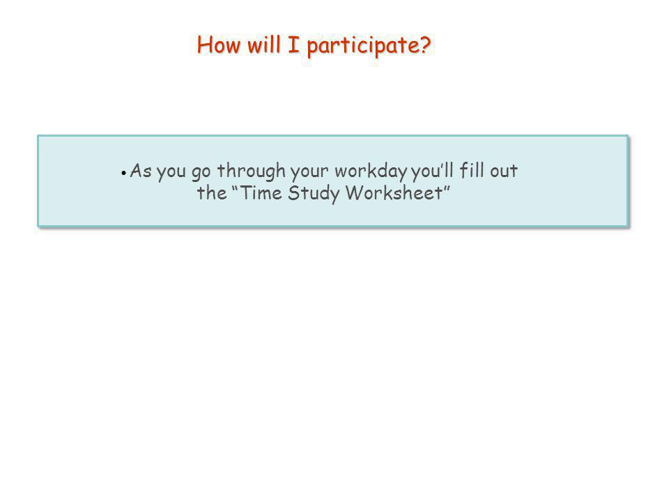 How will I participate? As you go through your workday youll fill out the Time Study Worksheet